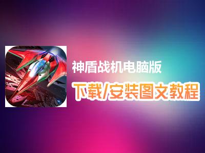 神盾战机电脑版下载、安装图文教程 含:官方定制版神盾战机电脑版手游模拟器